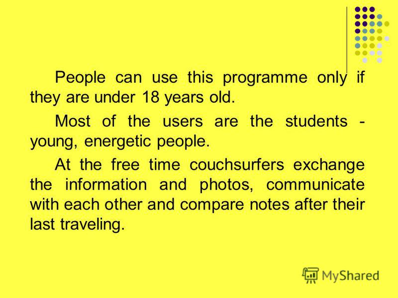 People can use this programme only if they are under 18 years old. Most of the users are the students - young, energetic people. At the free time couchsurfers exchange the information and photos, communicate with each other and compare notes after th