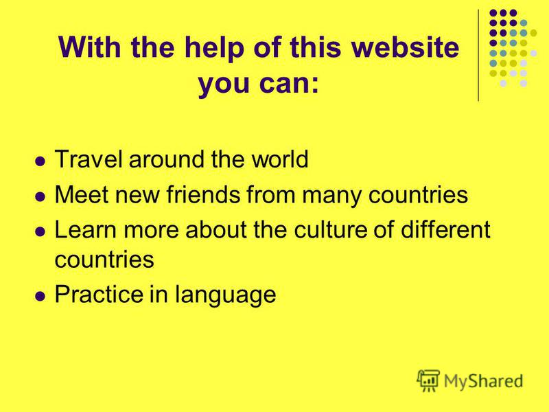 With the help of this website you can: Travel around the world Meet new friends from many countries Learn more about the culture of different countries Practice in language