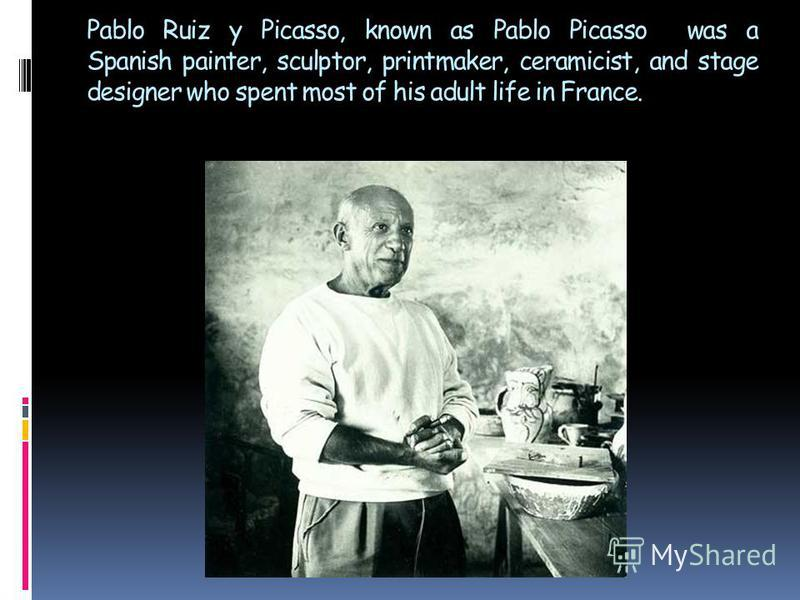 Pablo Ruiz y Picasso, known as Pablo Picasso was a Spanish painter, sculptor, printmaker, ceramicist, and stage designer who spent most of his adult life in France.