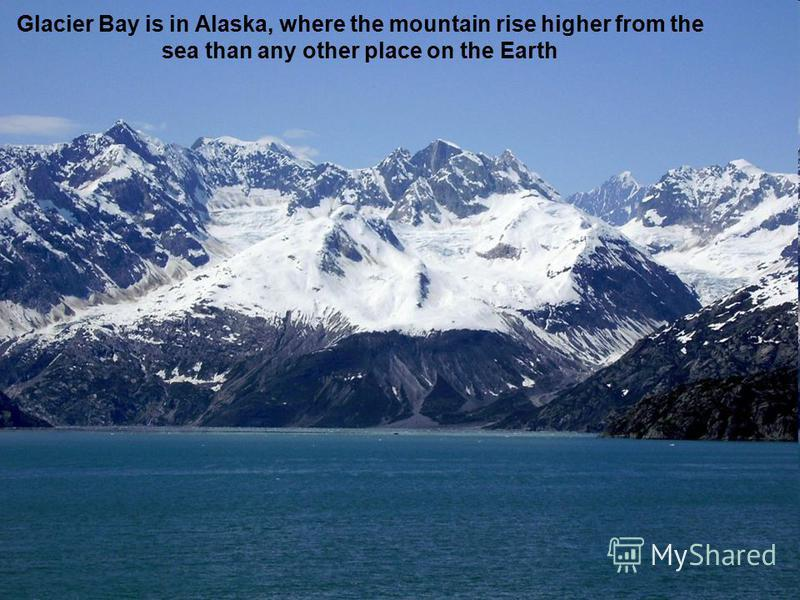 Glacier Bay is in Alaska, where the mountain rise higher from the sea than any other place on the Earth
