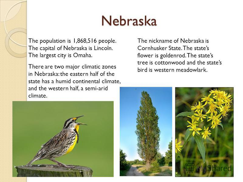 Nebraska The population is 1,868,516 people. The capital of Nebraska is Lincoln. The largest city is Omaha. There are two major climatic zones in Nebraska: the eastern half of the state has a humid continental climate, and the western half, a semi-ar