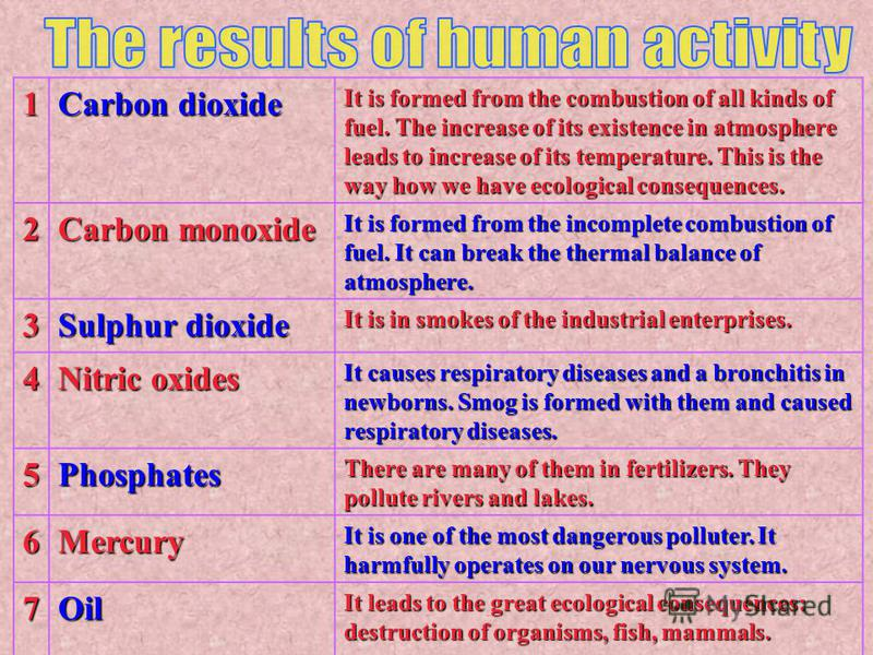 1 Carbon dioxide It is formed from the combustion of all kinds of fuel. The increase of its existence in atmosphere leads to increase of its temperature. This is the way how we have ecological consequences. 2 Carbon monoxide It is formed from the inc