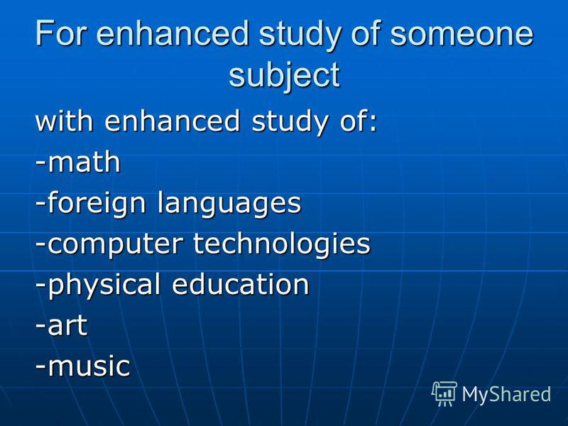 For enhanced study of someone subject with enhanced study of: -math -foreign languages -computer technologies -physical education -art-music
