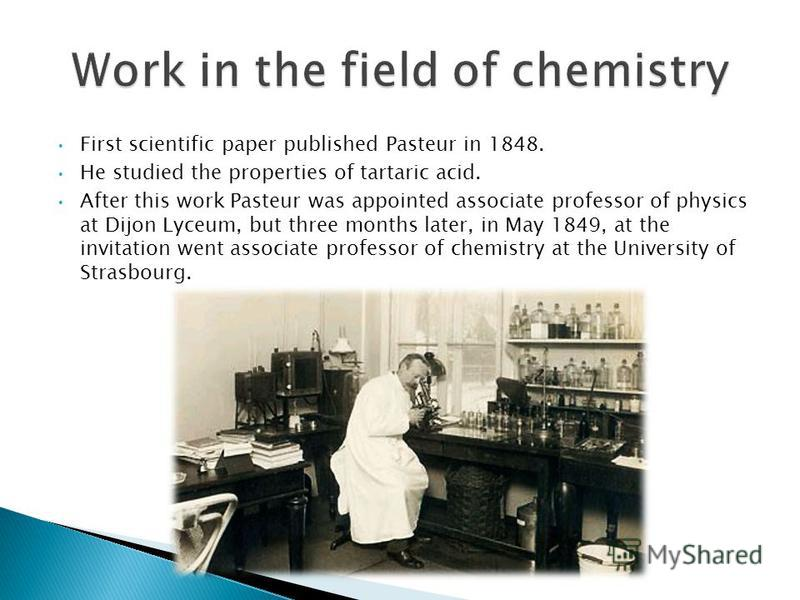 First scientific paper published Pasteur in 1848. He studied the properties of tartaric acid. After this work Pasteur was appointed associate professor of physics at Dijon Lyceum, but three months later, in May 1849, at the invitation went associate