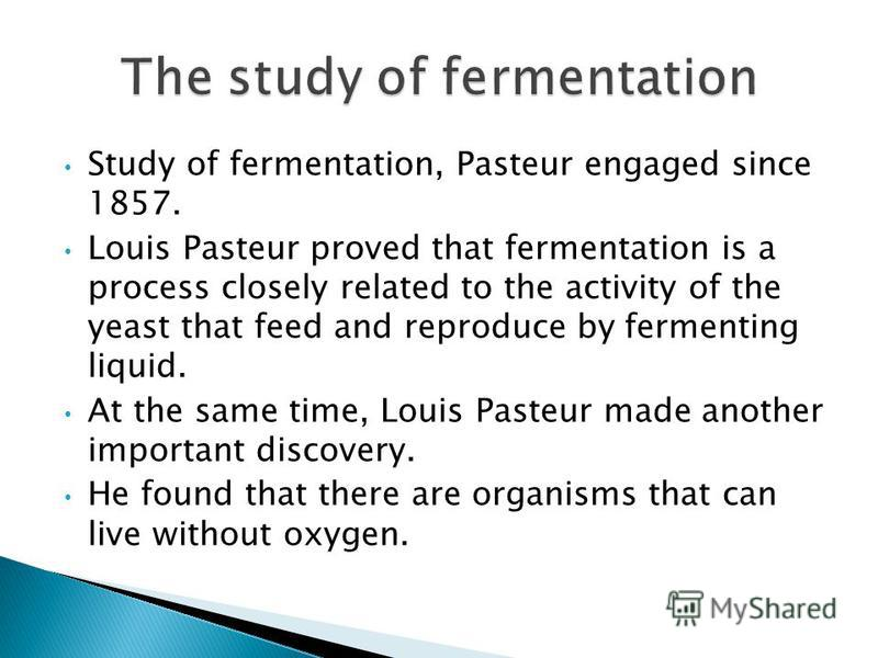 Study of fermentation, Pasteur engaged since 1857. Louis Pasteur proved that fermentation is a process closely related to the activity of the yeast that feed and reproduce by fermenting liquid. At the same time, Louis Pasteur made another important d