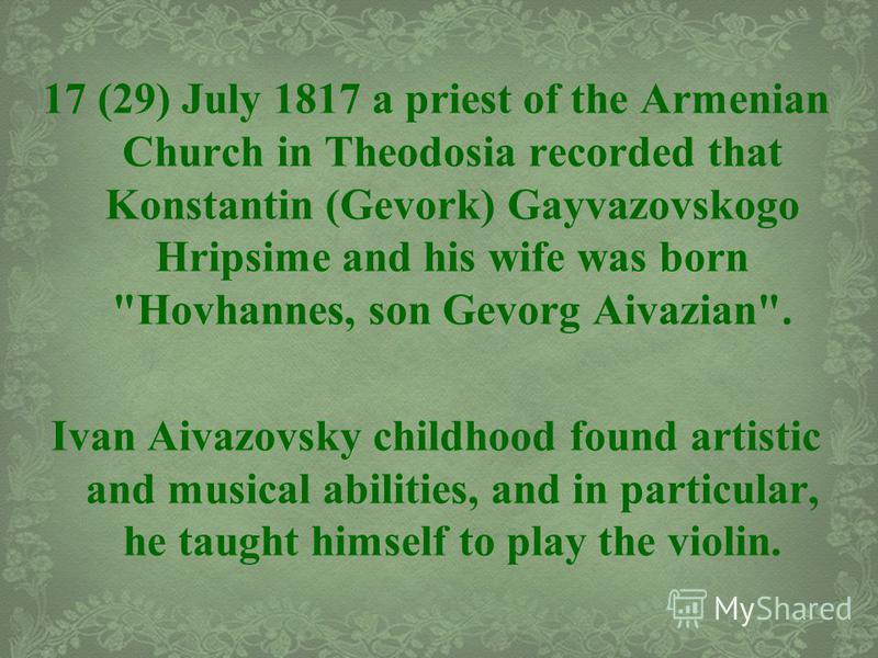 17 (29) July 1817 a priest of the Armenian Church in Theodosia recorded that Konstantin (Gevork) Gayvazovskogo Hripsime and his wife was born