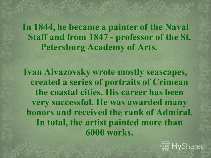 In 1844, he became a painter of the Naval Staff and from 1847 - professor of the St. Petersburg Academy of Arts. Ivan Aivazovsky wrote mostly seascapes, created a series of portraits of Crimean the coastal cities. His career has been very successful.