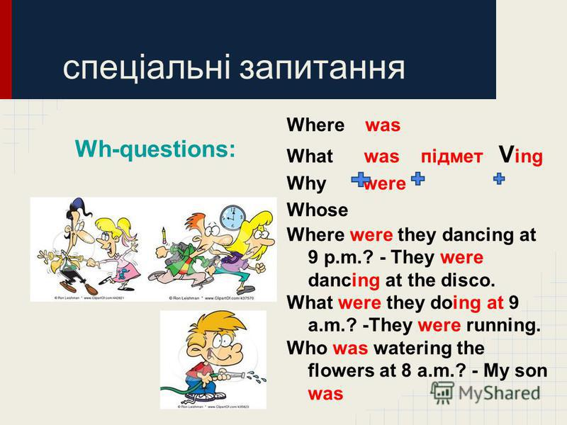 Where was What was підмет V ing Why were Whose Where were they dancing at 9 p.m.? - They were dancing at the disco. What were they doing at 9 a.m.? -They were running. Who was watering the flowers at 8 a.m.? - My son was спеціальні запитання Wh-quest