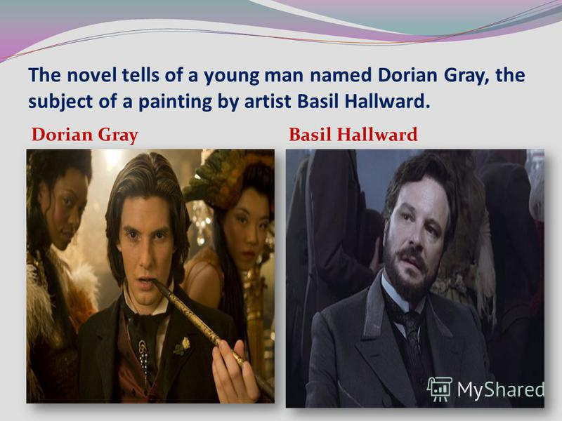 The novel tells of a young man named Dorian Gray, the subject of a painting by artist Basil Hallward. Dorian Gray Basil Hallward