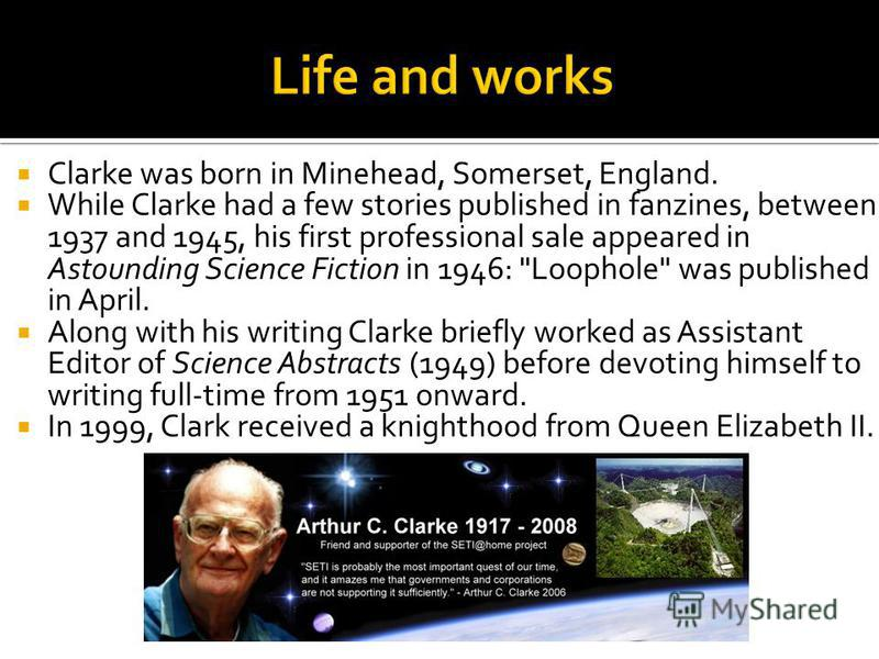 Clarke was born in Minehead, Somerset, England. While Clarke had a few stories published in fanzines, between 1937 and 1945, his first professional sale appeared in Astounding Science Fiction in 1946: