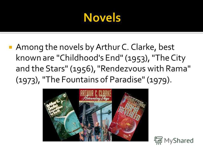Among the novels by Arthur C. Clarke, best known are Childhood's End (1953), The City and the Stars (1956), Rendezvous with Rama (1973), The Fountains of Paradise (1979).