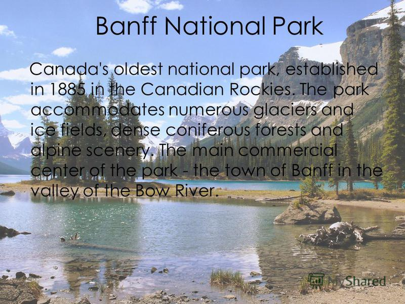Banff National Park Canada's oldest national park, established in 1885 in the Canadian Rockies. The park accommodates numerous glaciers and ice fields, dense coniferous forests and alpine scenery. The main commercial center of the park - the town of