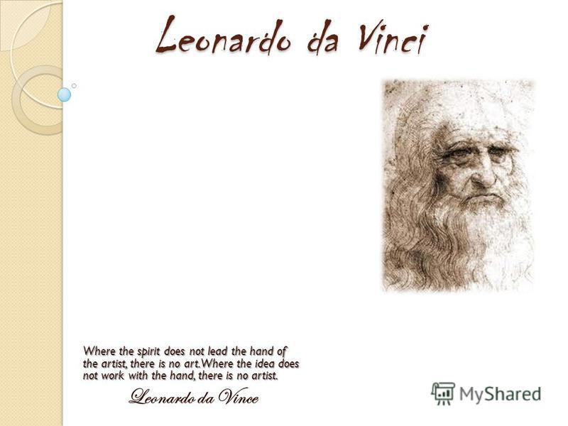 Leonardo da Vinci Where the spirit does not lead the hand of the artist, there is no art. Where the idea does not work with the hand, there is no artist. Leonardo da Vince