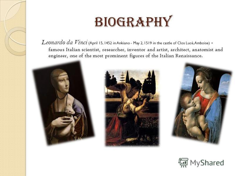 Biography Leonardo da Vinci (April 15, 1452 in Ankiano - May 2, 1519 in the castle of Clos Lucé, Amboise) - famous Italian scientist, researcher, inventor and artist, architect, anatomist and engineer, one of the most prominent figures of the Italian