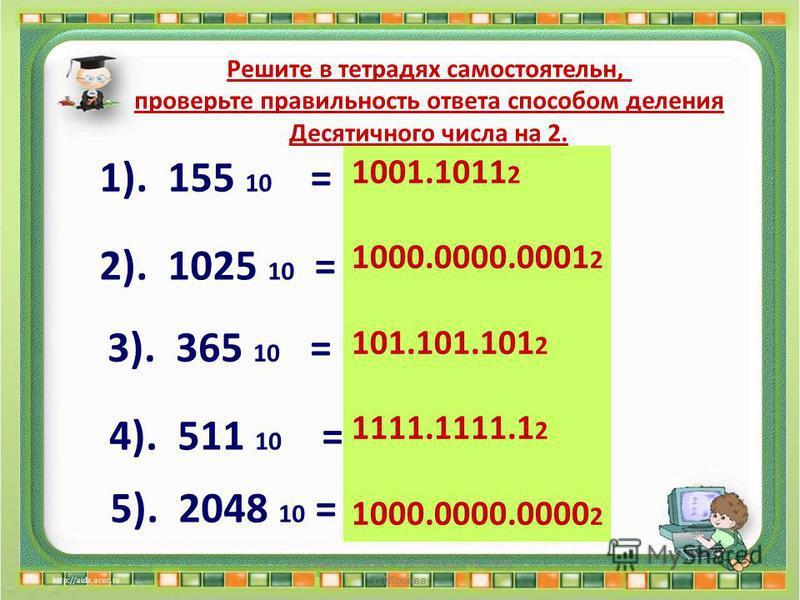 Решите в тетрадях самостоятельно, проверьте правильность ответа способом деления Десятичного числа на 2. 1). 155 10 = ? 2 2). 1025 10 = ? 2 3). 365 10 = ? 2 4). 511 10 = ? 2 5). 2048 10 = ? 2 1001.1011 2 1000.0000.0001 2 101.101.101 2 1111.1111.1 2 1