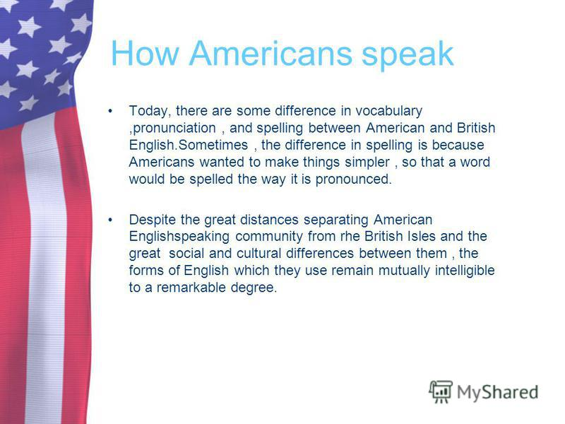 How Americans speak Today, there are some difference in vocabulary,pronunciation, and spelling between American and British English.Sometimes, the difference in spelling is because Americans wanted to make things simpler, so that a word would be spel
