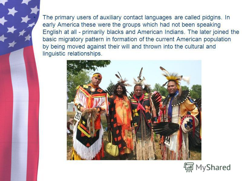 The primary users of auxiliary contact languages are called pidgins. In early America these were the groups which had not been speaking English at all - primarily blacks and American Indians. The later joined the basic migratory pattern in formation