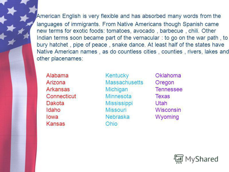 American English is very flexible and has absorbed many words from the languages of immigrants. From Native Americans though Spanish came new terms for exotic foods: tomatoes, avocado, barbecue, chili. Other Indian terms soon became part of the verna