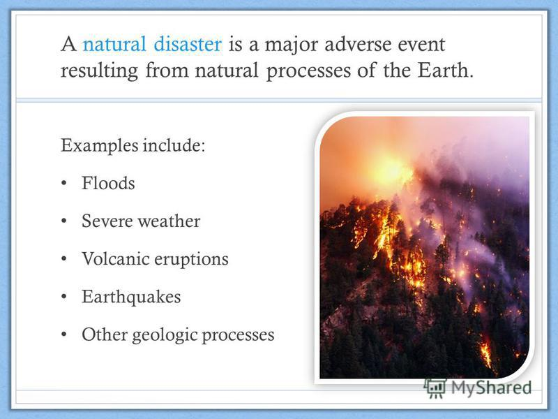 A natural disaster is a major adverse event resulting from natural processes of the Earth. Examples include: Floods Severe weather Volcanic eruptions Earthquakes Other geologic processes
