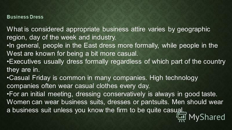 Business Dress What is considered appropriate business attire varies by geographic region, day of the week and industry. In general, people in the East dress more formally, while people in the West are known for being a bit more casual. Executives us