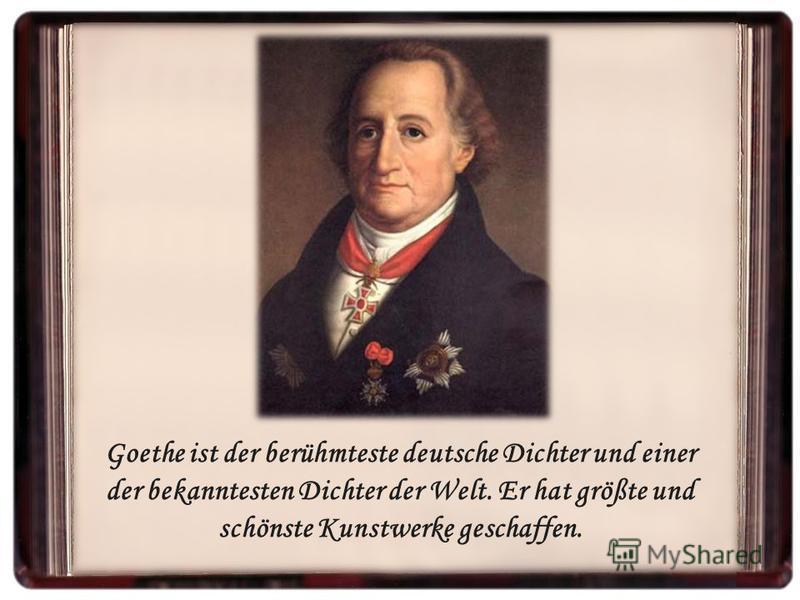 Goethe ist der berühmteste deutsche Dichter und einer der bekanntesten Dichter der Welt. Er hat größte und schönste Kunstwerke geschaffen.