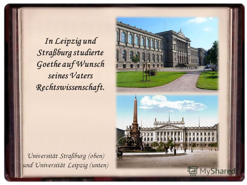 In Leipzig und Straßburg studierte Goethe auf Wunsch seines Vaters Rechtswissenschaft. Universität Straßburg (oben) und Universität Leipzig (unten)