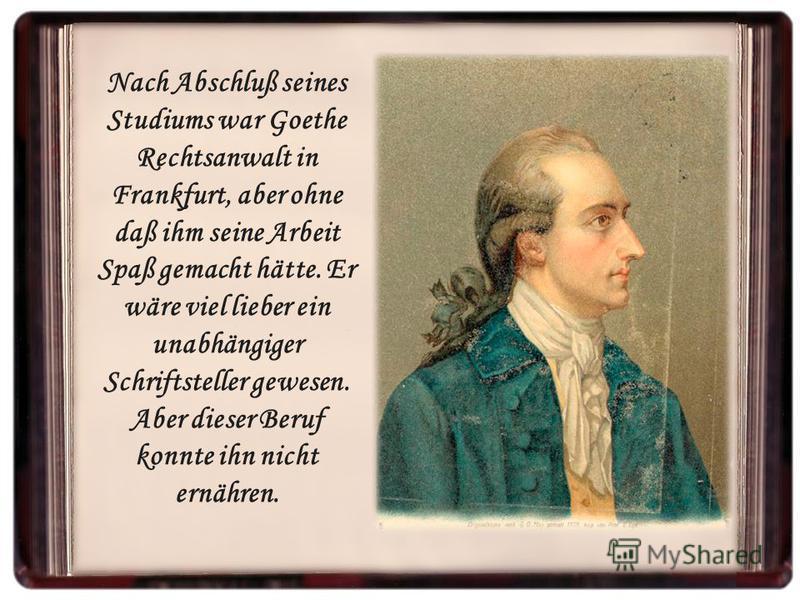 Nach Abschluß seines Studiums war Goethe Rechtsanwalt in Frankfurt, aber ohne daß ihm seine Arbeit Spaß gemacht hätte. Er wäre viel lieber ein unabhängiger Schriftsteller gewesen. Aber dieser Beruf konnte ihn nicht ernähren.