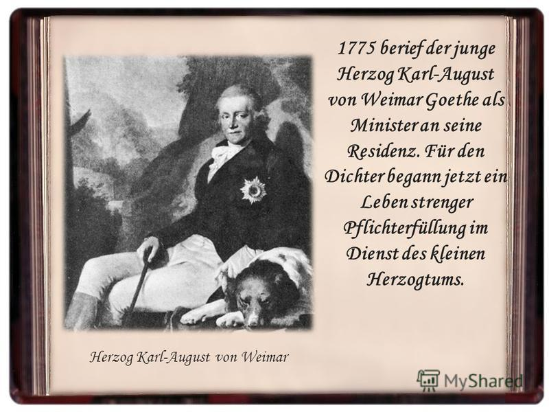 1775 berief der junge Herzog Karl-August von Weimar Goethe als Minister an seine Residenz. Für den Dichter begann jetzt ein Leben strenger Pflichterfüllung im Dienst des kleinen Herzogtums. Herzog Karl-August von Weimar