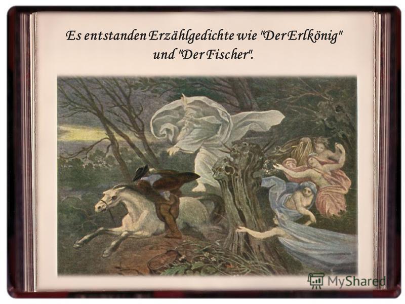 Es entstanden Erzählgedichte wie Der Erlkönig und Der Fischer.