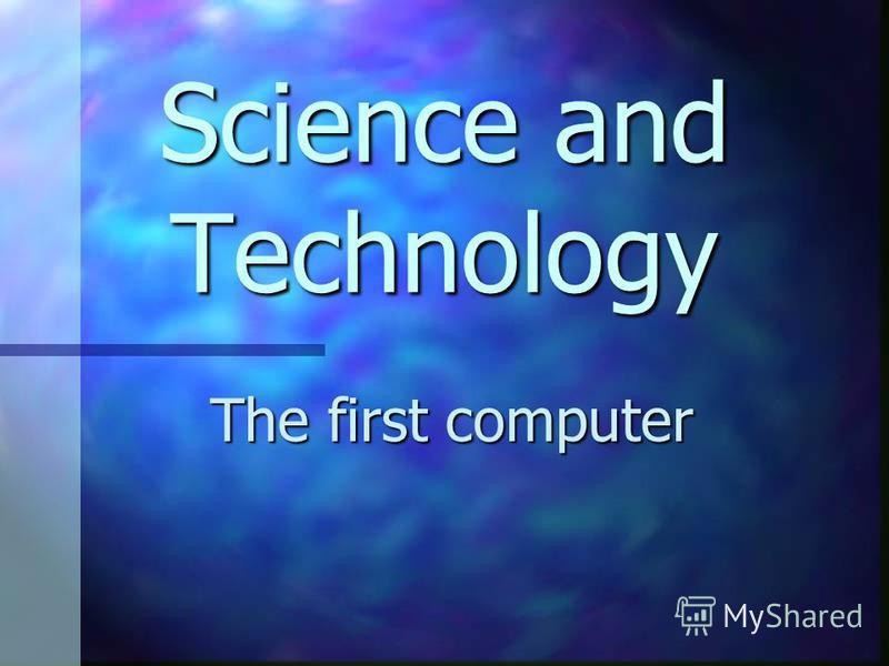 Science and Technology The first computer