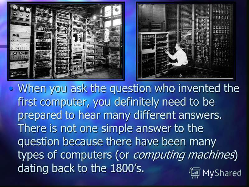 When you ask the question who invented the first computer, you definitely need to be prepared to hear many different answers. There is not one simple answer to the question because there have been many types of computers (or computing machines) datin