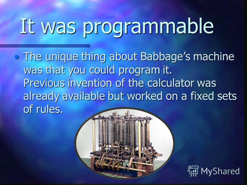 It was programmable The unique thing about Babbages machine was that you could program it. Previous invention of the calculator was already available but worked on a fixed sets of rules.The unique thing about Babbages machine was that you could progr