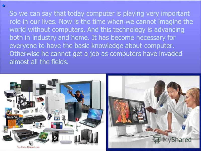 role of computer technology nowadays Using the technology of today, in the classroom today 3 evolution, not revolution technology can have a reciprocal relationship with teaching  the computer and.