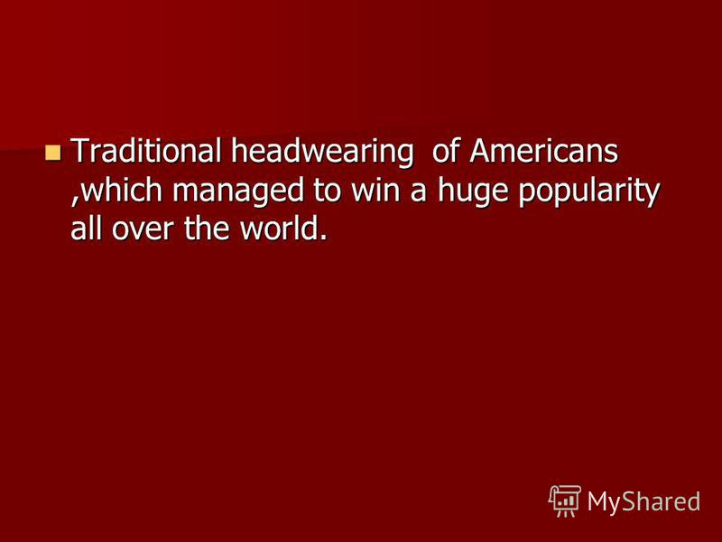 Traditional headwearing of Americans,which managed to win a huge popularity all over the world. Traditional headwearing of Americans,which managed to win a huge popularity all over the world.