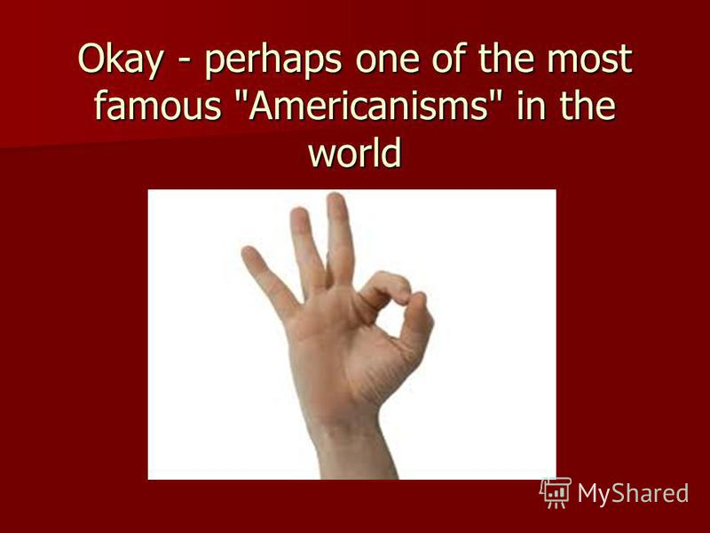 Okay - perhaps one of the most famous Americanisms in the world