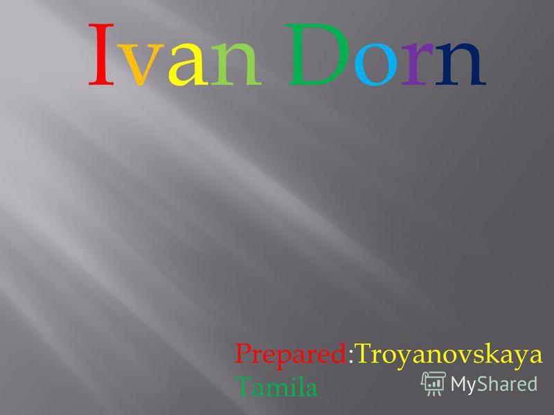 Ivan DornIvan Dorn Prepared:Troyanovskaya Tamil а