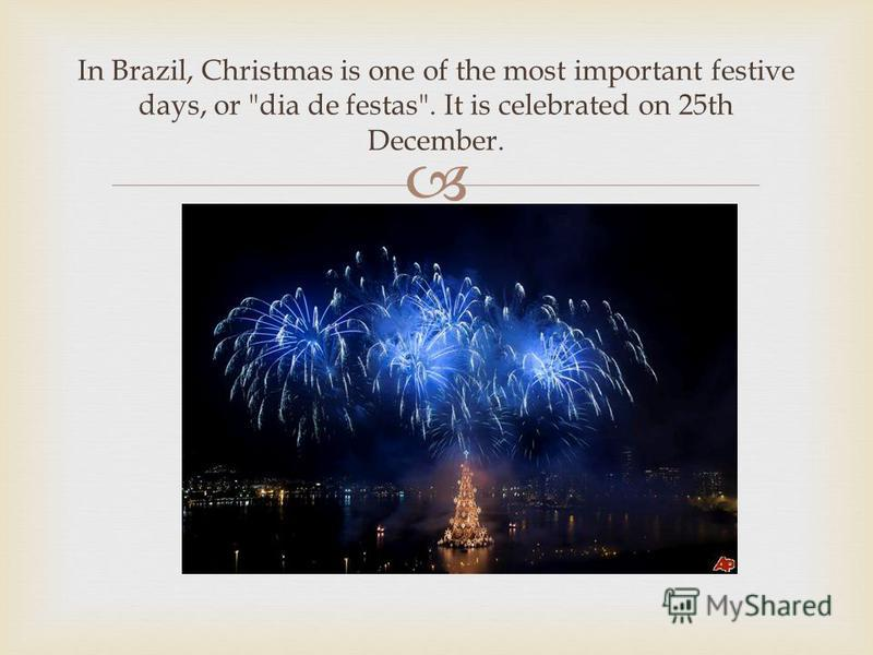 In Brazil, Christmas is one of the most important festive days, or dia de festas. It is celebrated on 25th December.