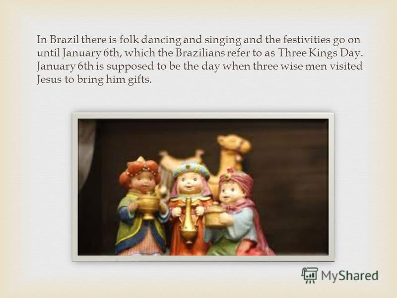 In Brazil there is folk dancing and singing and the festivities go on until January 6th, which the Brazilians refer to as Three Kings Day. January 6th is supposed to be the day when three wise men visited Jesus to bring him gifts.