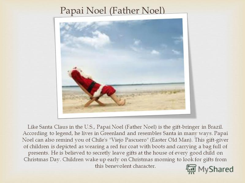 Papai Noel (Father Noel) Like Santa Claus in the U.S., Papai Noel (Father Noel) is the gift-bringer in Brazil. According to legend, he lives in Greenland and resembles Santa in many ways. Papai Noel can also remind you of Chile's