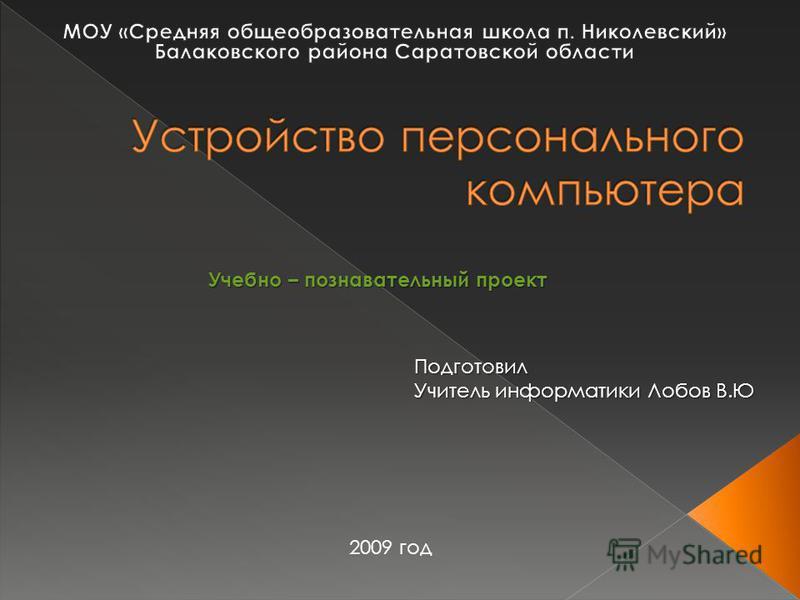 Подготовил Учитель информатики Лобов В.Ю 2009 год Учебно – познавательный проект