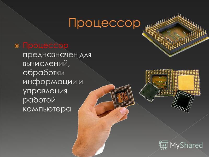 Процессор предназначен для вычислений, обработки информации и управления работой компьютера