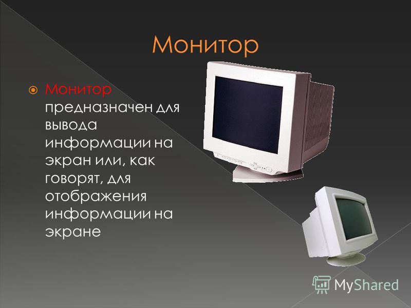 Монитор предназначен для вывода информации на экран или, как говорят, для отображения информации на экране