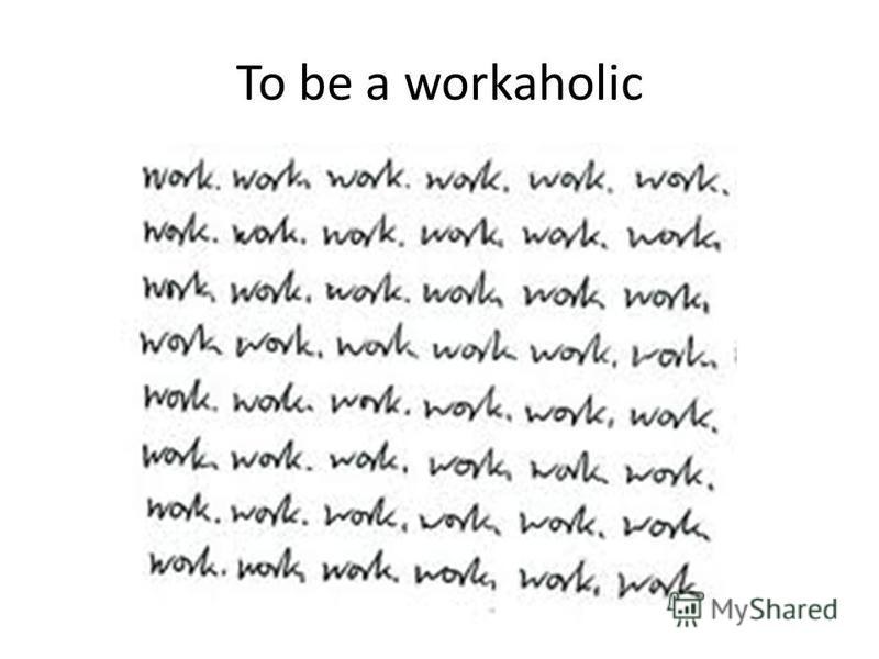 To be a workaholic