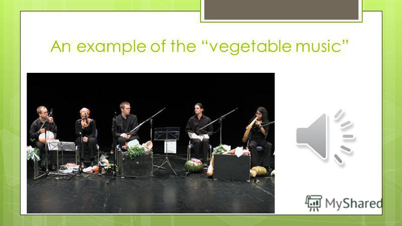 Vegetable-instruments The First Vienna Vegetable Orchestra blows carved-out carrots, taps turnips, claps with eggplant cymbals, twangs on rhubarb fibers, and rustles parsley and greens, all in the creation of an experimental sound that eventually win