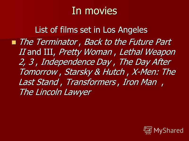 In movies List of films set in Los Angeles List of films set in Los Angeles The Terminator, Back to the Future Part II and III, Pretty Woman, Lethal Weapon 2, 3, Independence Day, The Day After Tomorrow, Starsky & Hutch, X-Men: The Last Stand, Transf