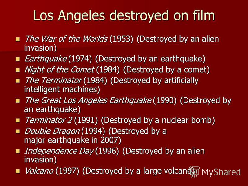Los Angeles destroyed on film The War of the Worlds (1953) (Destroyed by an alien invasion) The War of the Worlds (1953) (Destroyed by an alien invasion) Earthquake (1974) (Destroyed by an earthquake) Earthquake (1974) (Destroyed by an earthquake) Ni