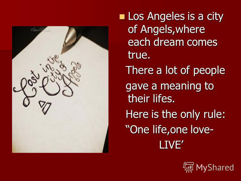 Los Angeles is a city of Angels,where each dream comes true. Los Angeles is a city of Angels,where each dream comes true. There a lot of people There a lot of people gave a meaning to their lifes. gave a meaning to their lifes. Here is the only rule: