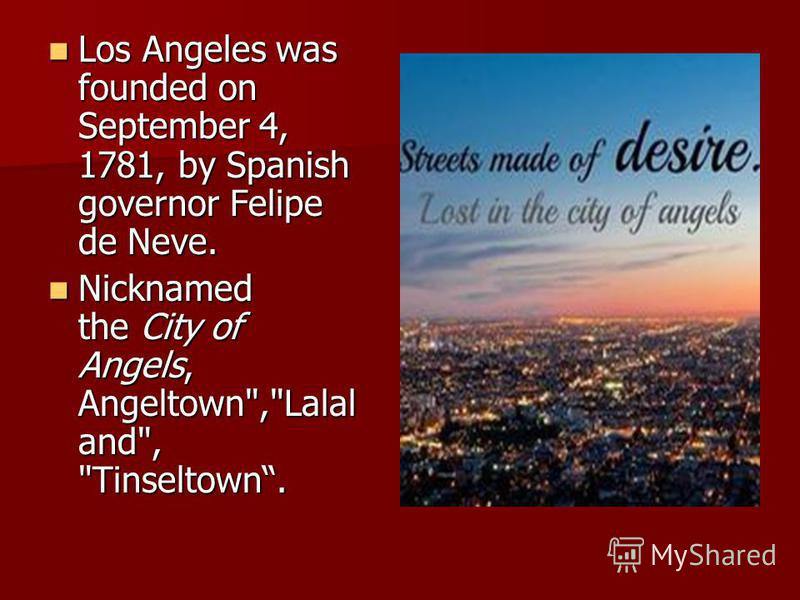Los Angeles was founded on September 4, 1781, by Spanish governor Felipe de Neve. Los Angeles was founded on September 4, 1781, by Spanish governor Felipe de Neve. Nicknamed the City of Angels, Angeltown