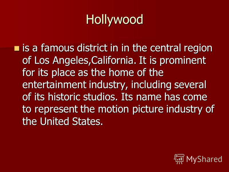 Hollywood is a famous district in in the central region of Los Angeles,California. It is prominent for its place as the home of the entertainment industry, including several of its historic studios. Its name has come to represent the motion picture i