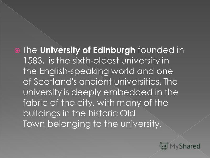The University of Edinburgh founded in 1583, is the sixth-oldest university in the English-speaking world and one of Scotland's ancient universities. The university is deeply embedded in the fabric of the city, with many of the buildings in the histo